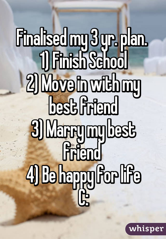 Finalised my 3 yr. plan.  1) Finish School 2) Move in with my best friend 3) Marry my best friend  4) Be happy for life C:
