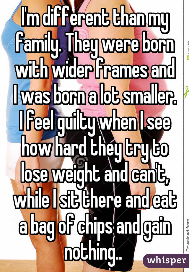 I'm different than my family. They were born with wider frames and I was born a lot smaller. I feel guilty when I see how hard they try to lose weight and can't, while I sit there and eat a bag of chips and gain nothing..