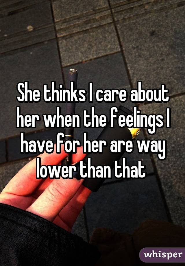 She thinks I care about her when the feelings I have for her are way lower than that