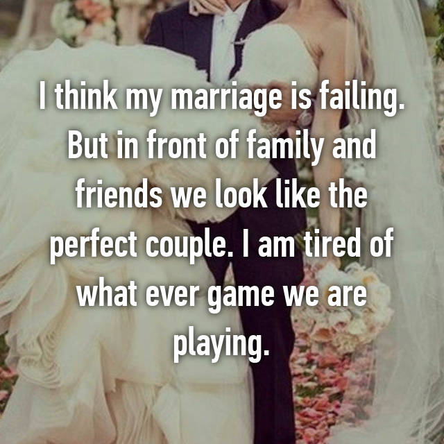 I think my marriage is failing. But in front of family and friends we look like the perfect couple. I am tired of what ever game we are playing.