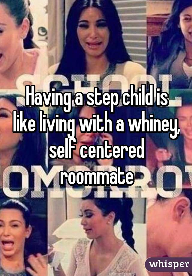 Having a step child is like living with a whiney, self centered roommate