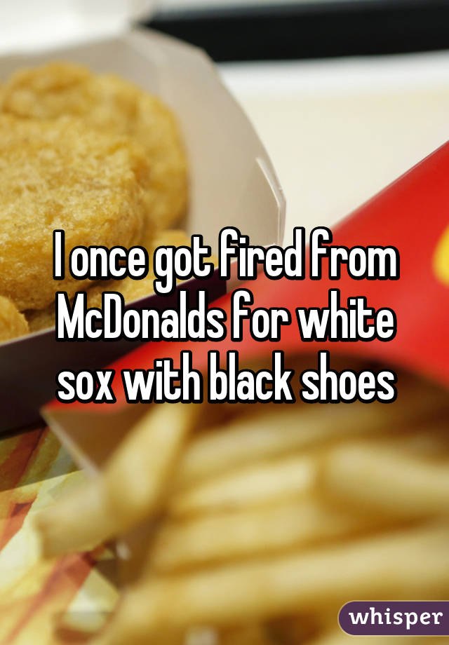 I once got fired from McDonalds for white sox with black shoes
