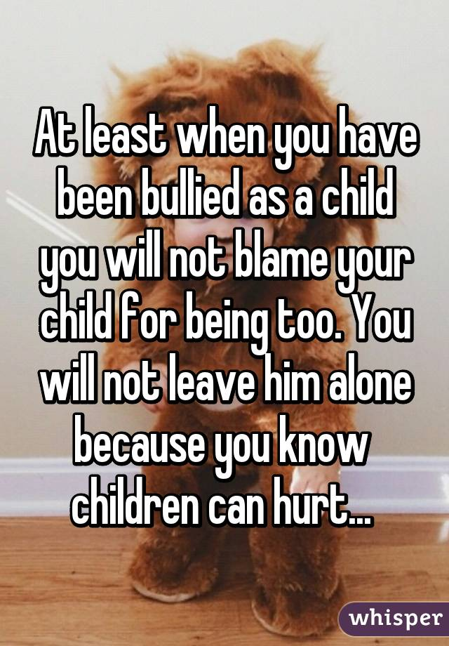 At least when you have been bullied as a child you will not blame your child for being too. You will not leave him alone because you know  children can hurt...