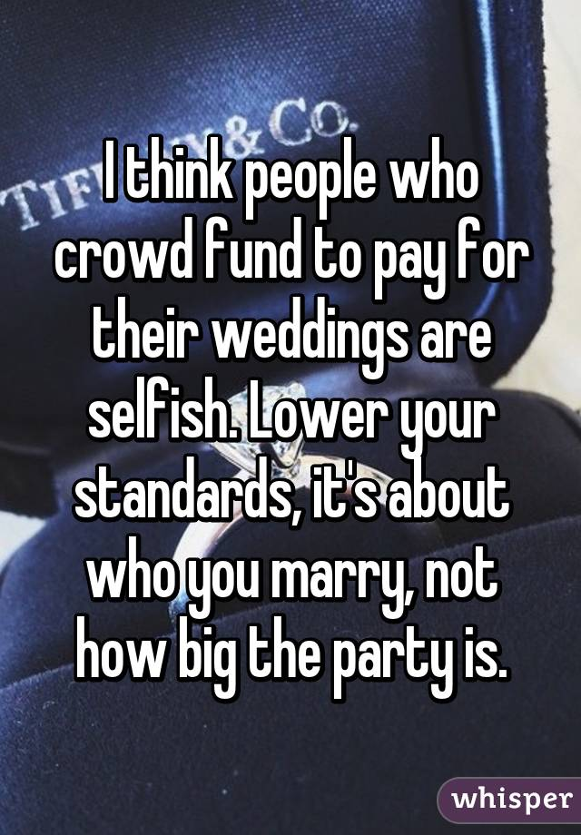 I think people who crowd fund to pay for their weddings are selfish. Lower your standards, it's about who you marry, not how big the party is.