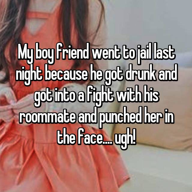 My boy friend went to jail last night because he got drunk and got into a fight with his roommate and punched her in the face.... ugh!
