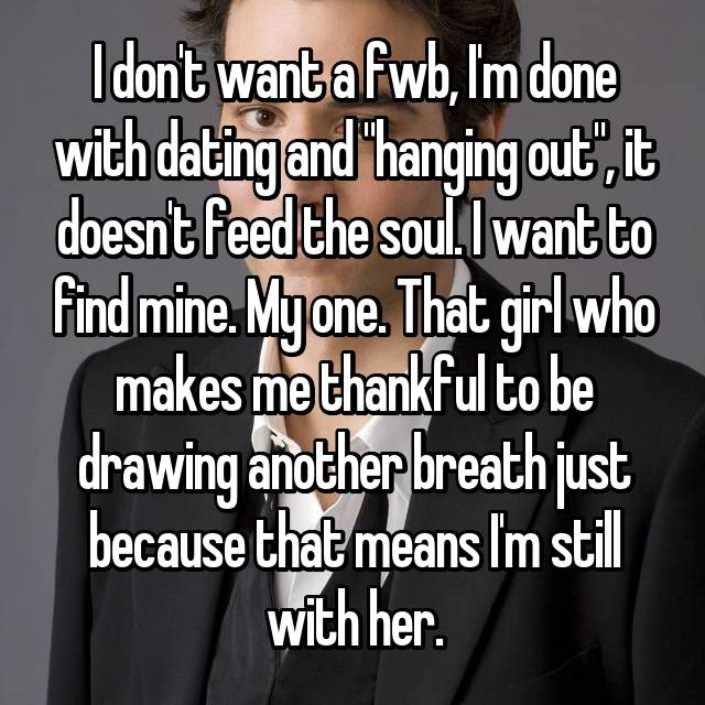 "I don't want a fwb, I'm done with dating and ""hanging out"", it doesn't feed the soul. I want to find mine. My one. That girl who makes me thankful to be drawing another breath just because that means I'm still with her."