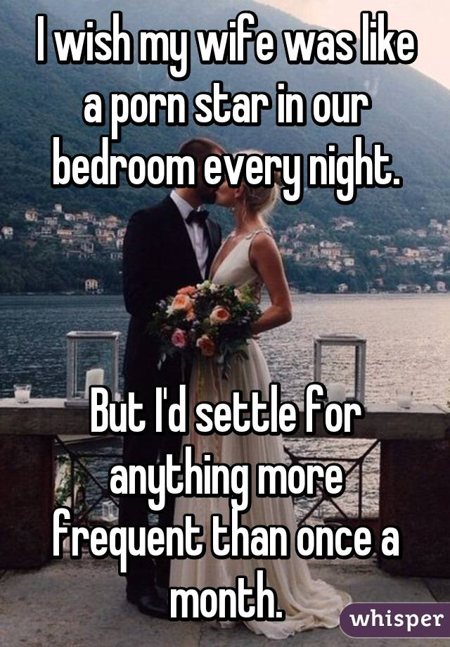 I wish my wife was like a porn star in our bedroom every night.    But I'd settle for anything more frequent than once a month.