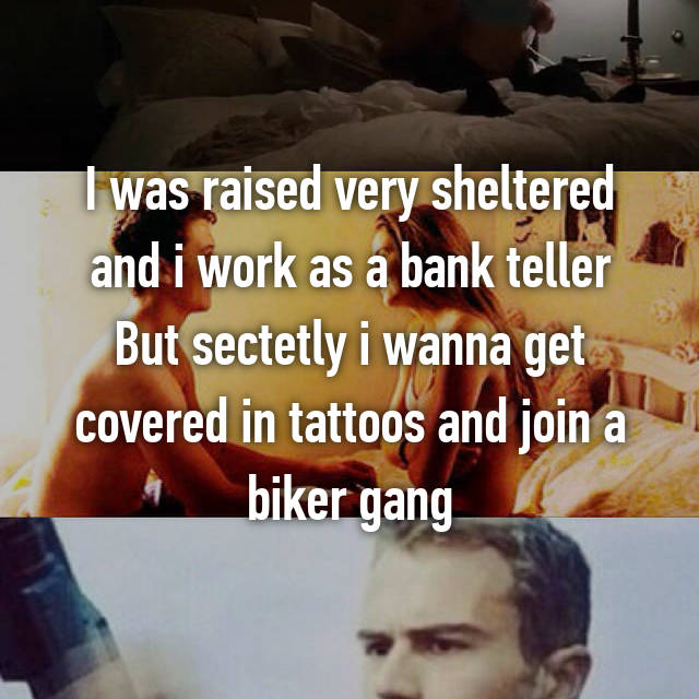 I was raised very sheltered and i work as a bank teller But sectetly i wanna get covered in tattoos and join a biker gang