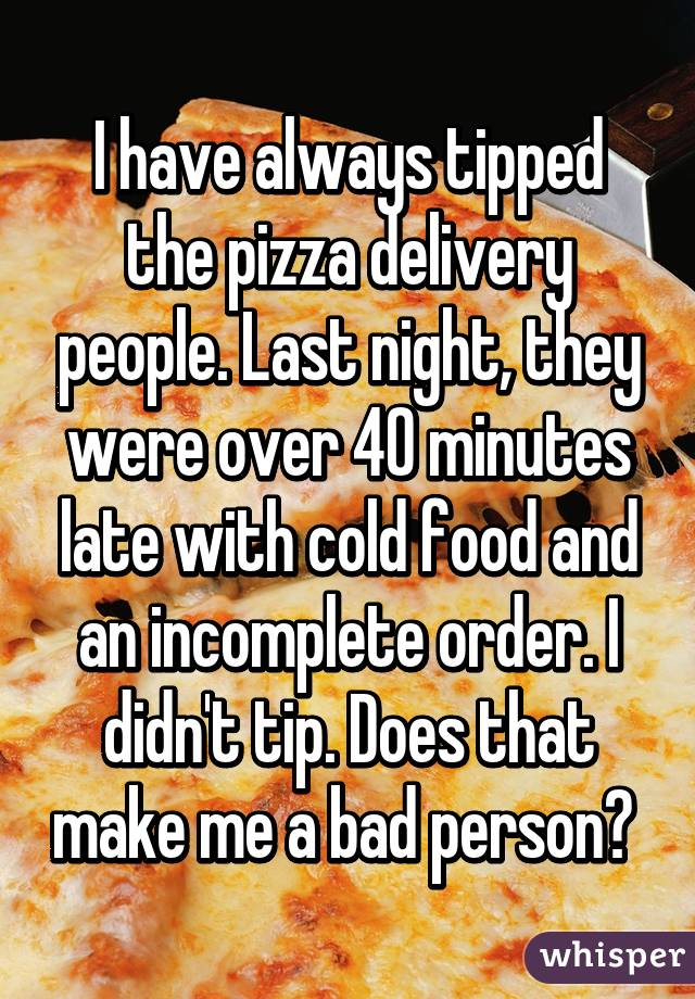 I have always tipped the pizza delivery people. Last night, they were over 40 minutes late with cold food and an incomplete order. I didn't tip. Does that make me a bad person?