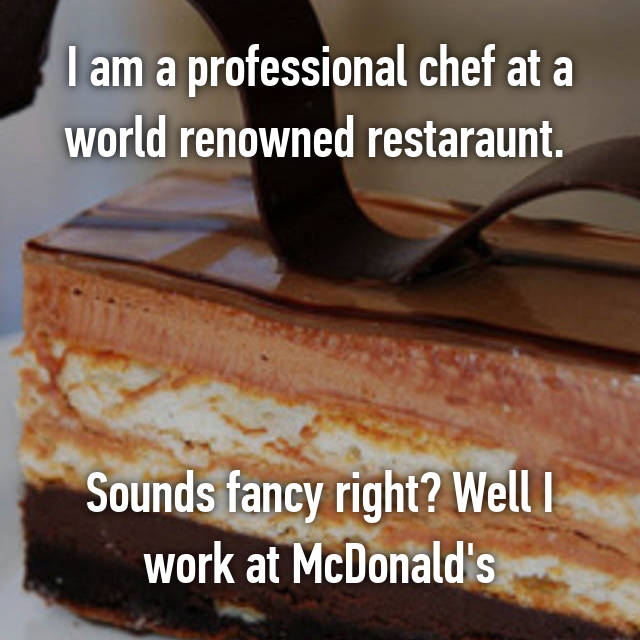 I am a professional chef at a world renowned restaraunt.      Sounds fancy right? Well I work at McDonald's