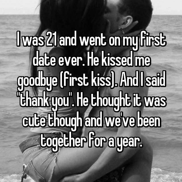 """I was 21 and went on my first date ever. He kissed me goodbye (first kiss). And I said """"thank you"""". He thought it was cute though and we've been together for a year."""
