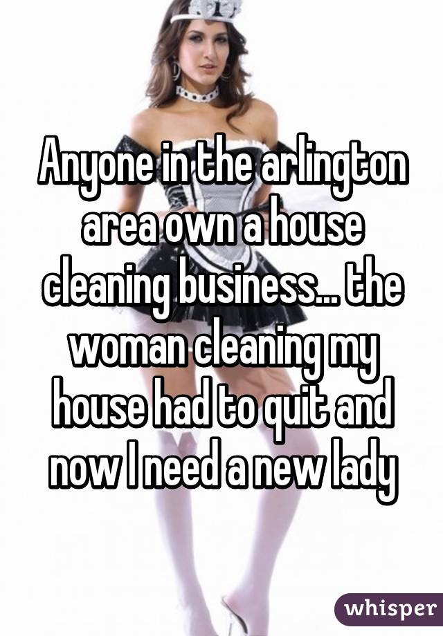 Anyone in the arlington area own a house cleaning business... the woman cleaning my house had to quit and now I need a new lady