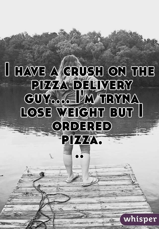 I have a crush on the pizza delivery guy.... I'm tryna lose weight but I ordered pizza...