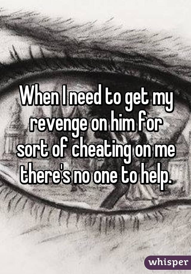 When I need to get my revenge on him for sort of cheating on me there's no one to help.