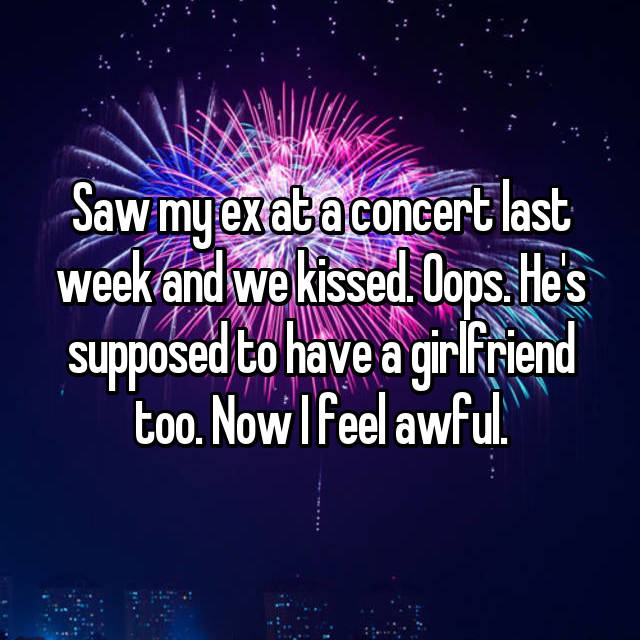 Saw my ex at a concert last week and we kissed. Oops. He's supposed to have a girlfriend too. Now I feel awful.