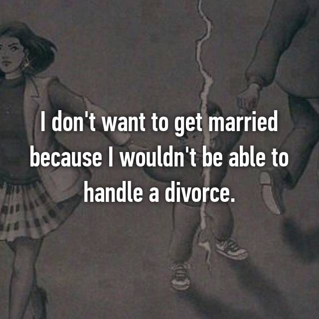 I don't want to get married because I wouldn't be able to handle a divorce.