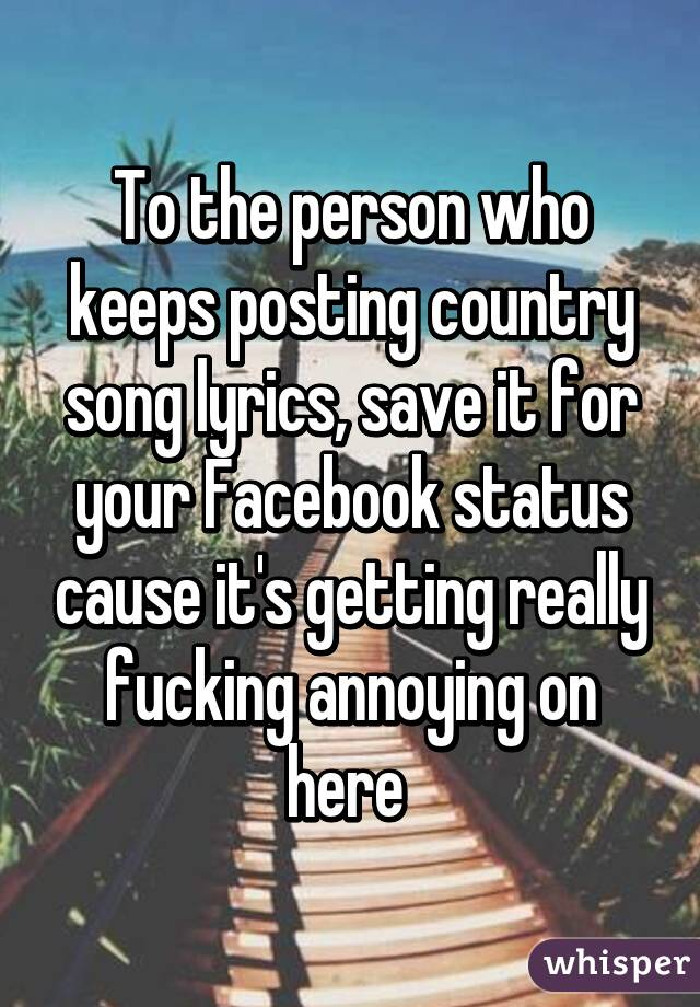 the person who keeps posting country song lyrics, save it for your ...