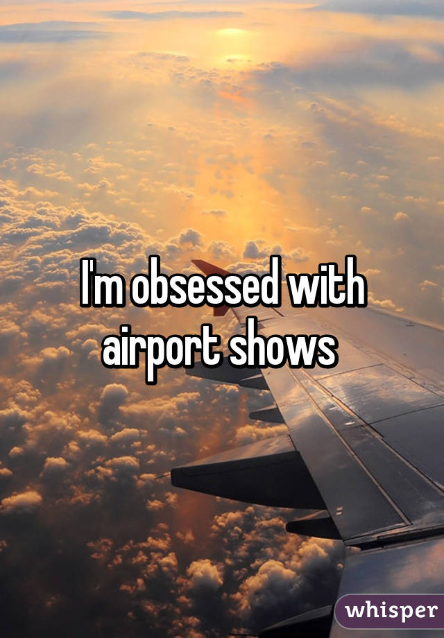 I'm obsessed with airport shows