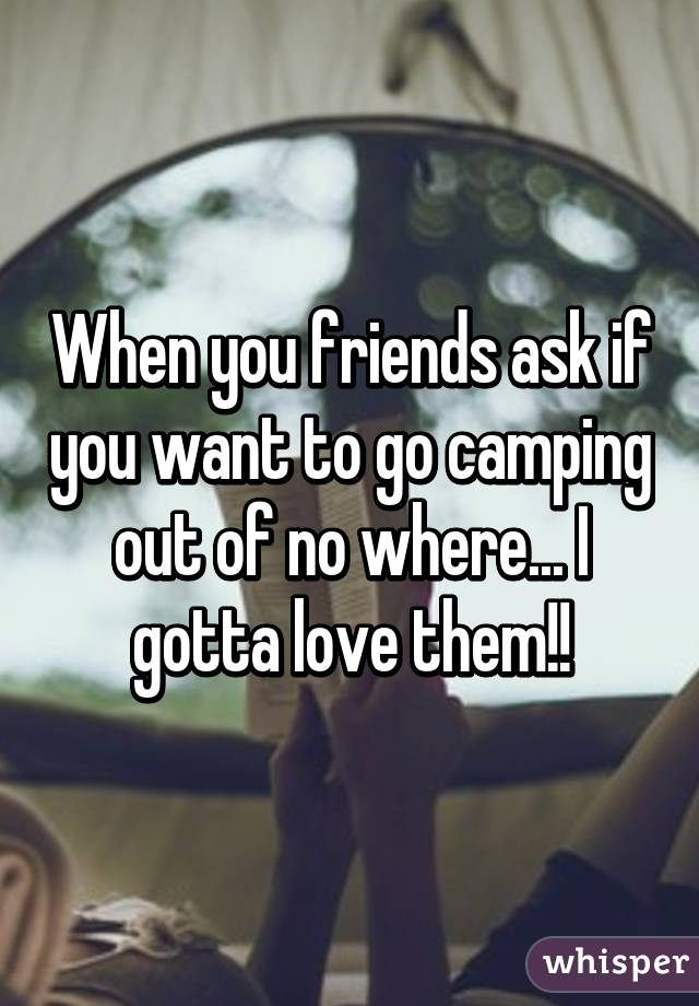 When you friends ask if you want to go camping out of no where... I gotta love them!!