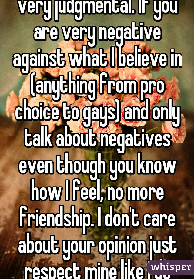 I have to admit that I'm very judgmental. If you are very negative against what I believe in (anything from pro choice to gays) and only talk about negatives even though you know how I feel, no more friendship. I don't care about your opinion just respect mine like I do yours.