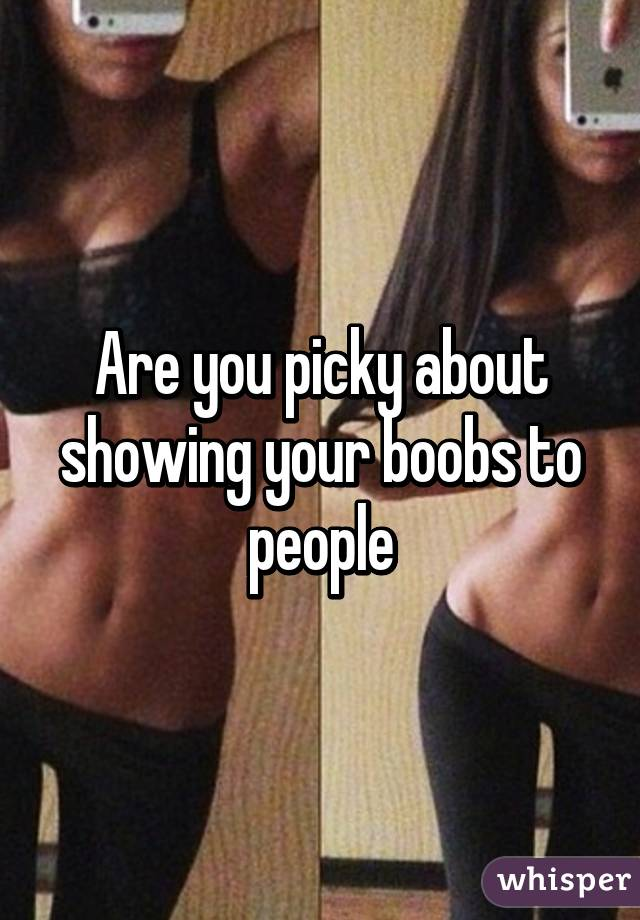 Are you picky about showing your boobs to people