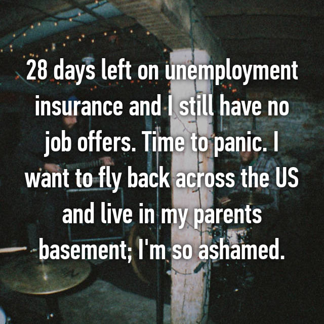 28 days left on unemployment insurance and I still have no job offers. Time to panic. I want to fly back across the US and live in my parents basement; I'm so ashamed.
