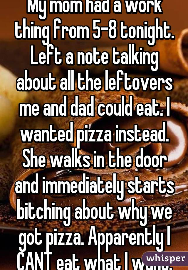 My mom had a work thing from 5-8 tonight. Left a note talking about all the leftovers me and dad could eat. I wanted pizza instead. She walks in the door and immediately starts bitching about why we got pizza. Apparently I CANT eat what I want.