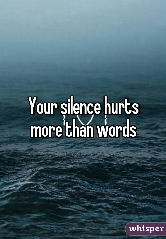 Silence Hurts More Than Words Your Silence Hurts More Than