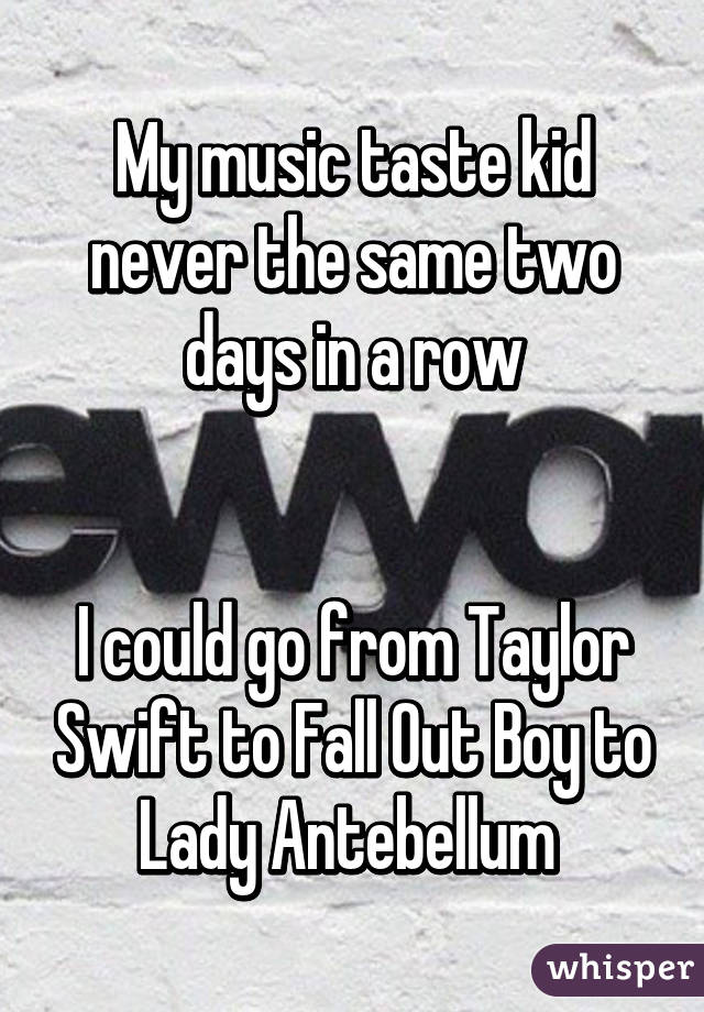 My music taste kid never the same two days in a row   I could go from Taylor Swift to Fall Out Boy to Lady Antebellum