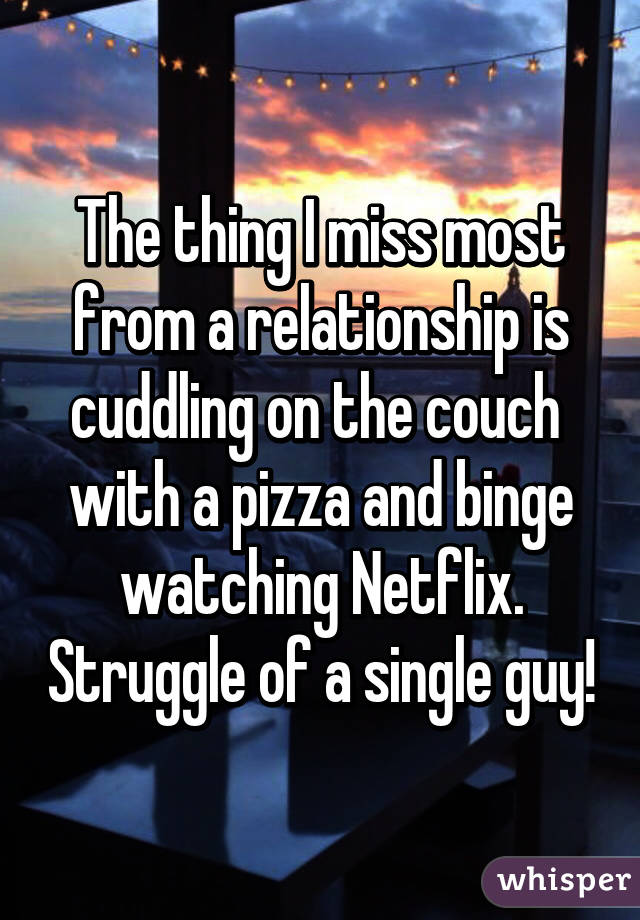 The thing I miss most from a relationship is cuddling on the couch  with a pizza and binge watching Netflix. Struggle of a single guy!