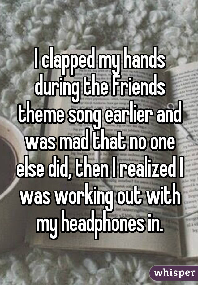 I clapped my hands during the Friends theme song earlier and was mad that no one else did, then I realized I was working out with my headphones in.