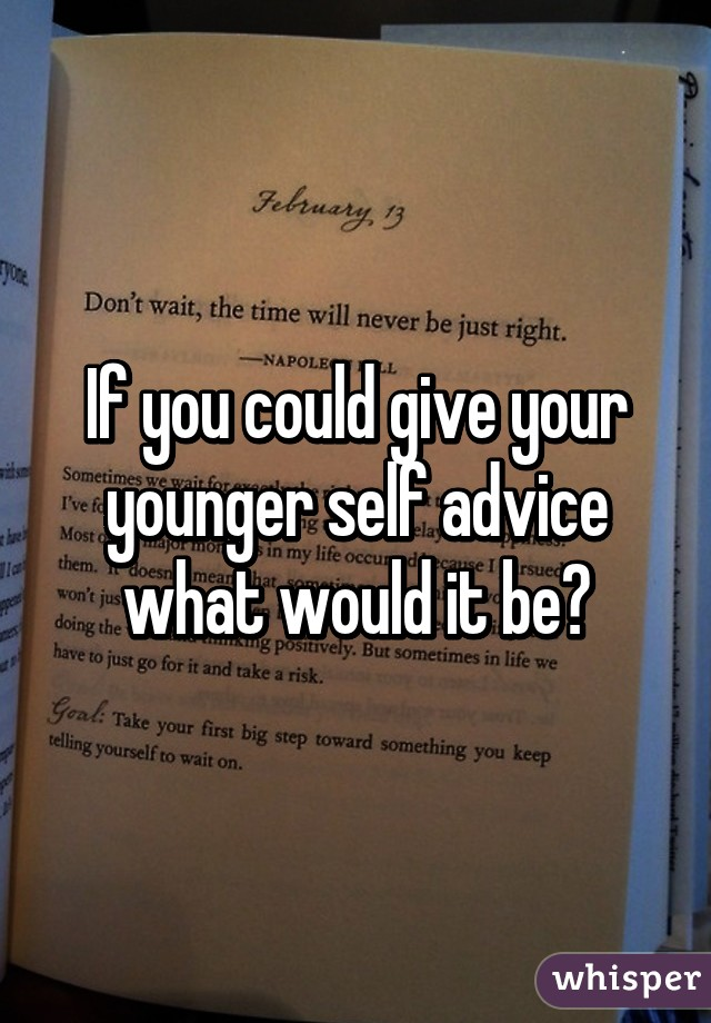 What advice would u give to ur younger self??