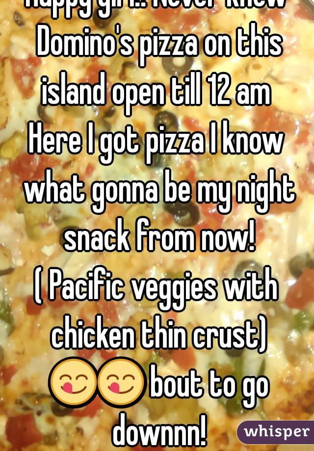 Happy girl!! Never knew Domino's pizza on this island open till 12 am  Here I got pizza I know what gonna be my night snack from now! ( Pacific veggies with chicken thin crust) 😋😋 bout to go downnn!