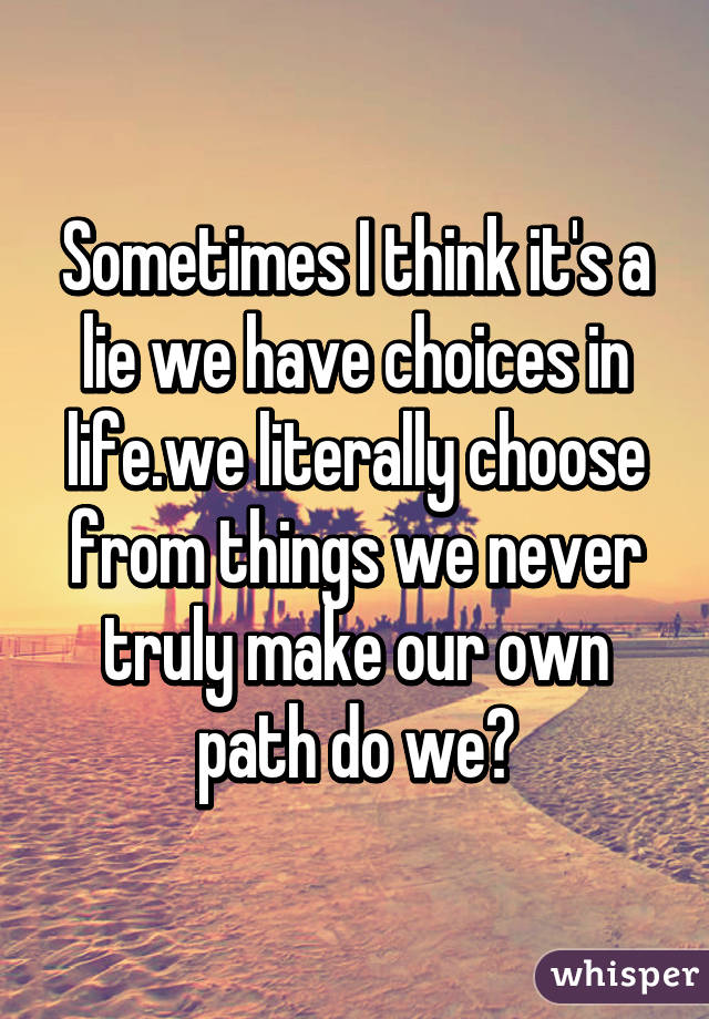 are we free to make our own choices in life The burden of making a choice was off of me if i followed the advice of others   not know what is best for me and they should not tell me how to handle my life.