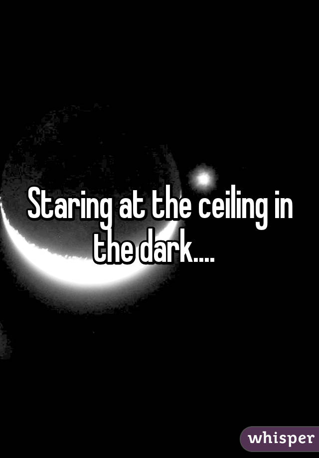 Staring At The Ceiling In The Dark.