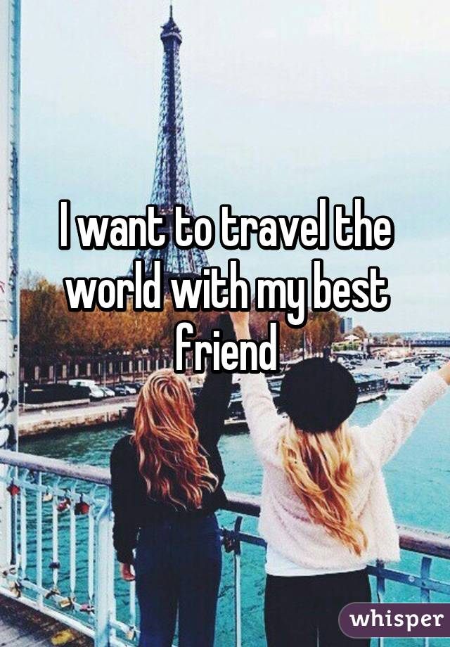I want to travel the world with my best friend for Where do i want to go on vacation