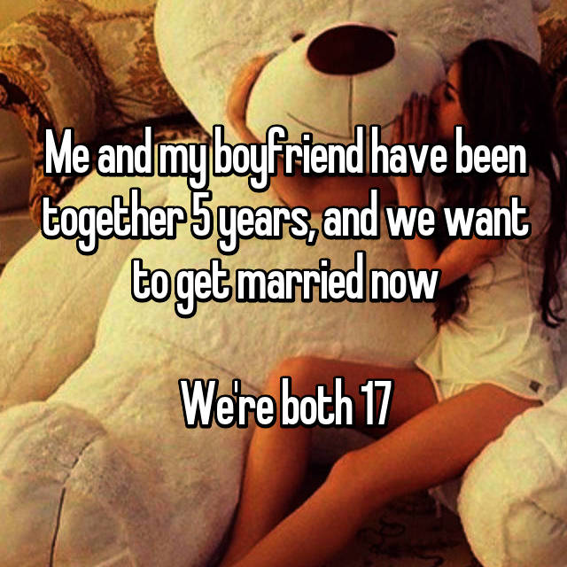 Me and my boyfriend have been together 5 years, and we want to get married now  We're both 17