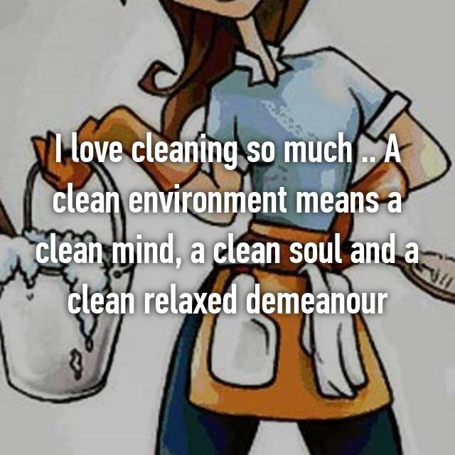 I love cleaning so much .. A clean environment means a clean mind, a clean soul and a clean relaxed demeanour