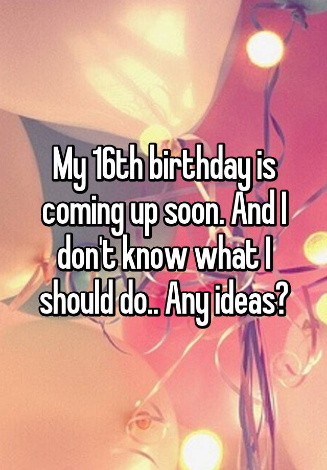 My 16th Birthday Is Coming Up Soon And I Don T Know What