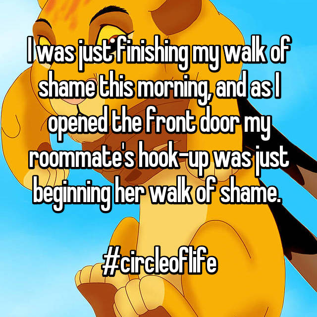 I was just finishing my walk of shame this morning, and as I opened the front door my roommate's hook-up was just beginning her walk of shame.   #circleoflife