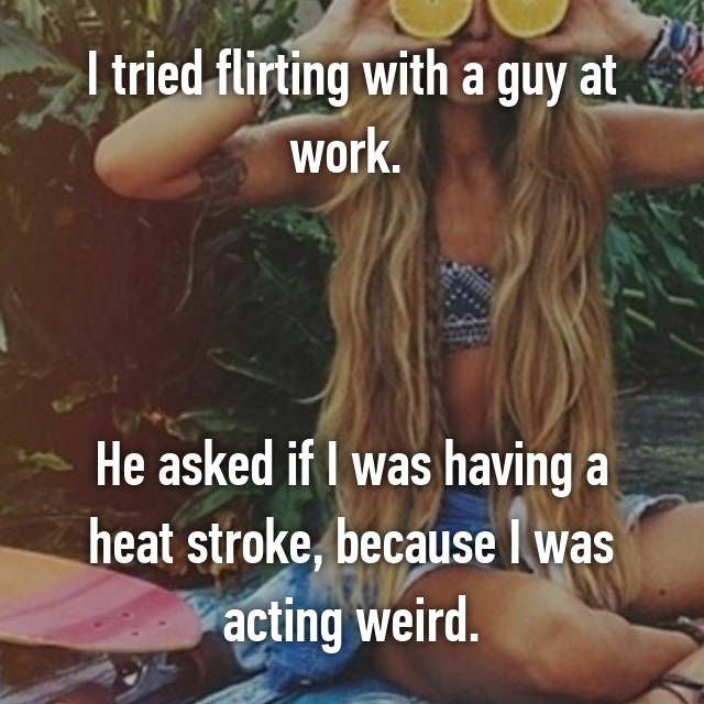 I tried flirting with a guy at work.     He asked if I was having a heat stroke, because I was acting weird.