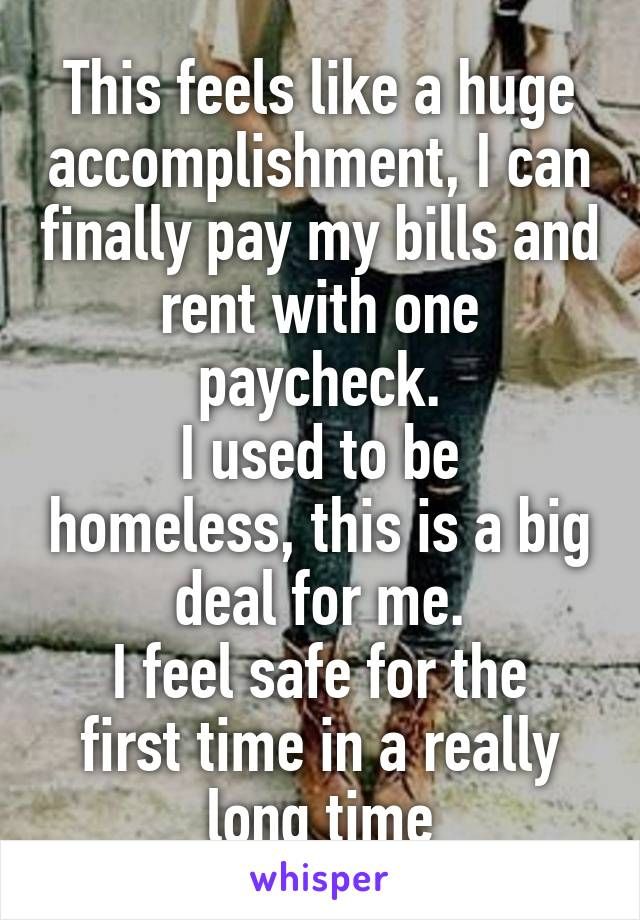 This feels like a huge accomplishment, I can finally pay my bills and rent with one paycheck. I used to be homeless, this is a big deal for me. I feel safe for the first time in a really long time