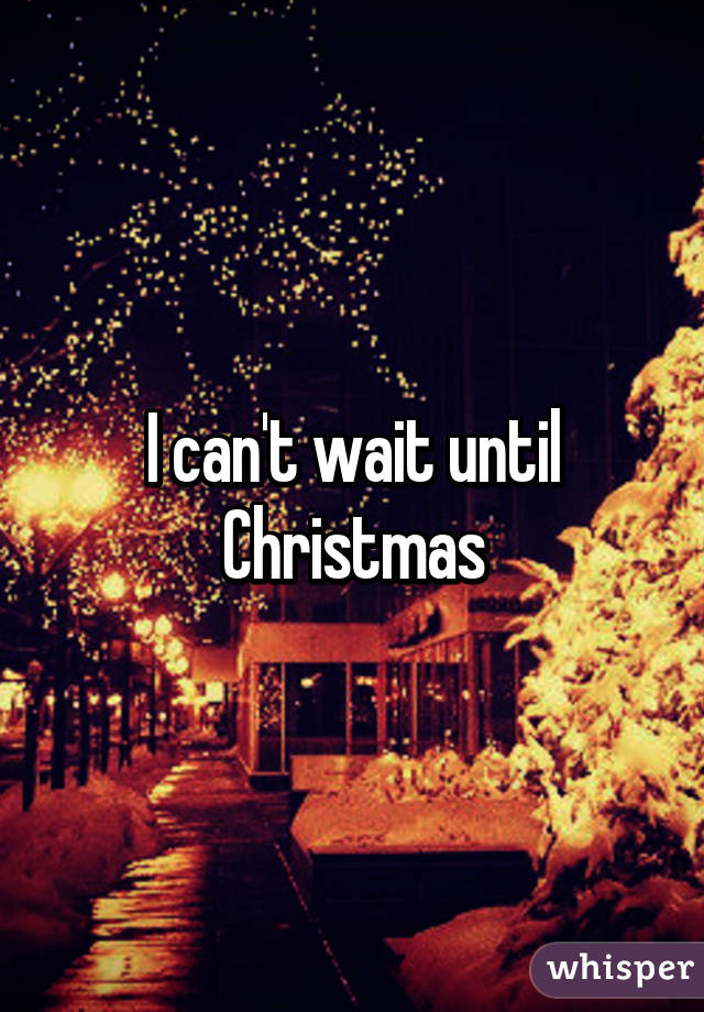 can't wait until Christmas