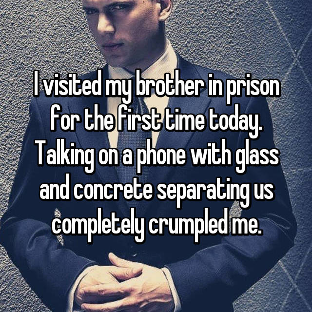 I visited my brother in prison for the first time today. Talking on a phone with glass and concrete separating us completely crumpled me.