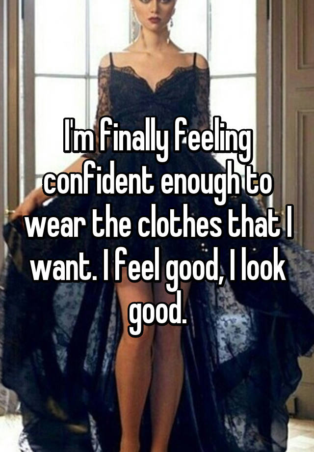 I'm finally feeling confident enough to wear the clothes ...