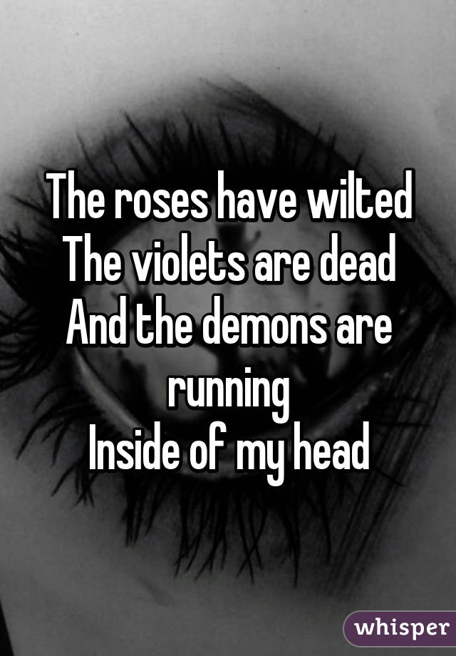The roses have wilted The violets are dead And the demons are running Inside of my head