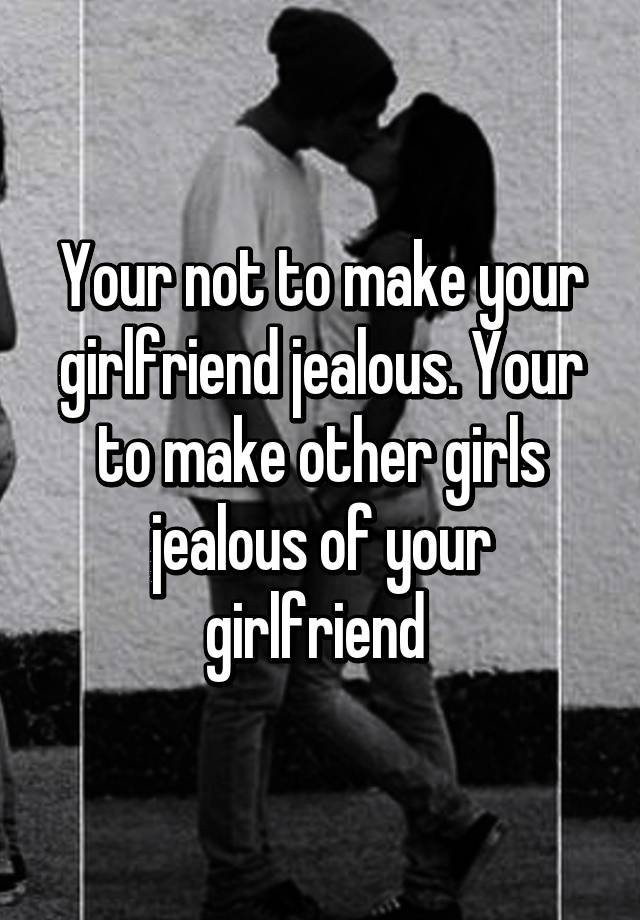 Your not to make your girlfriend - 73.9KB