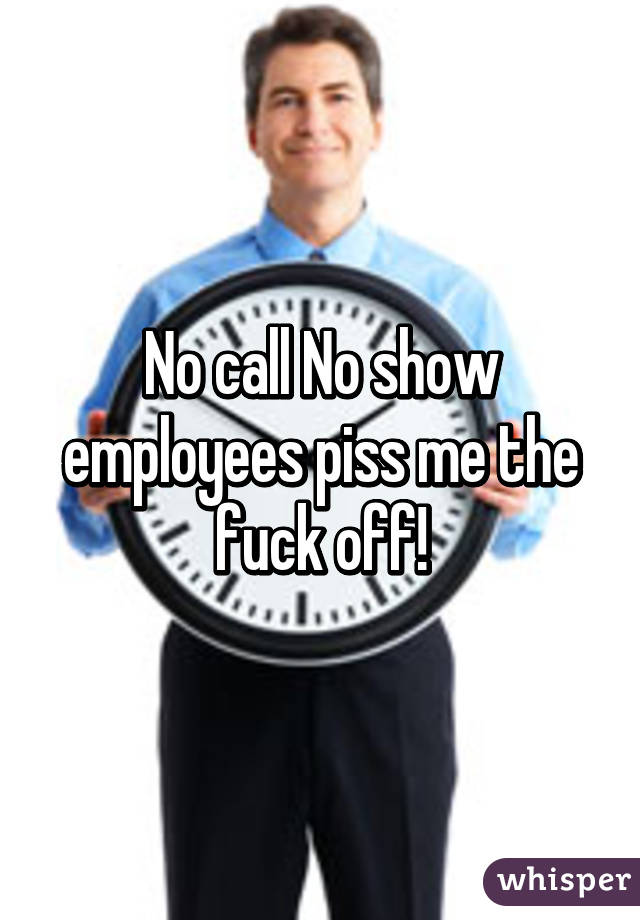 call No show employees piss me the fuck off!