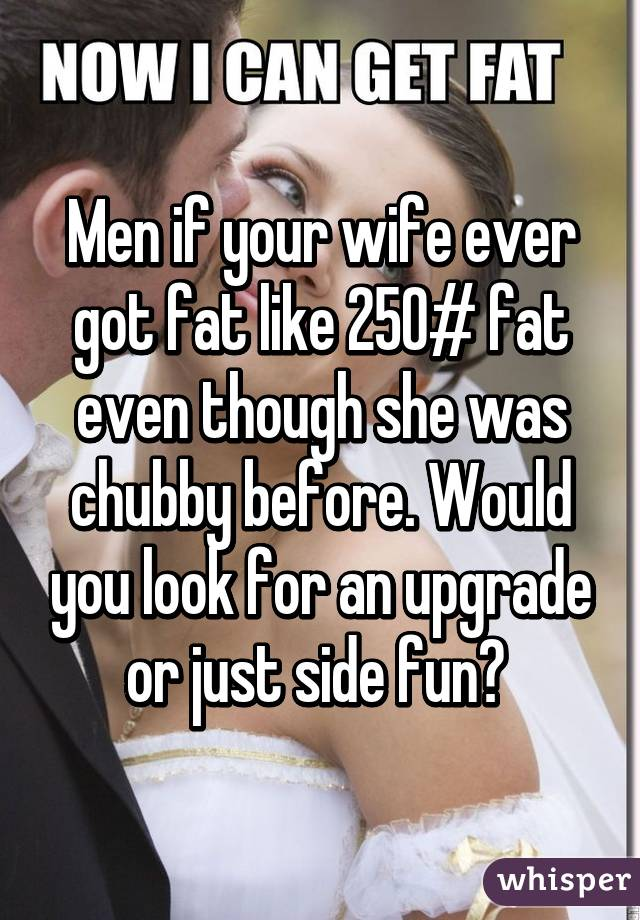 Men if your wife ever got fat like 250# fat even though she was chubby