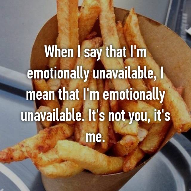 When I say that I'm emotionally unavailable, I mean that I'm emotionally unavailable. It's not you, it's me.